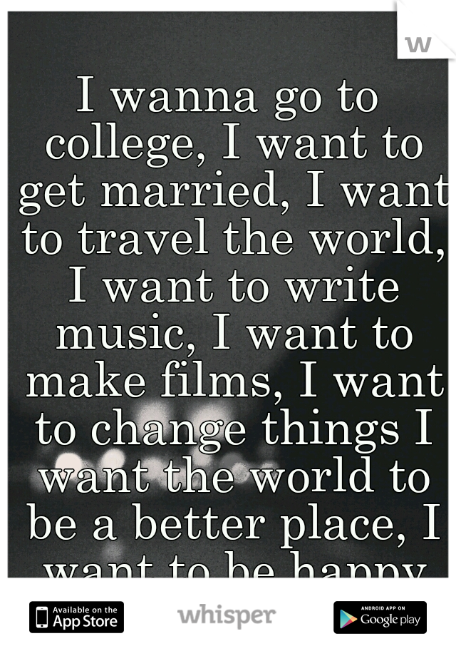 I wanna go to college, I want to get married, I want to travel the world, I want to write music, I want to make films, I want to change things I want the world to be a better place, I want to be happy