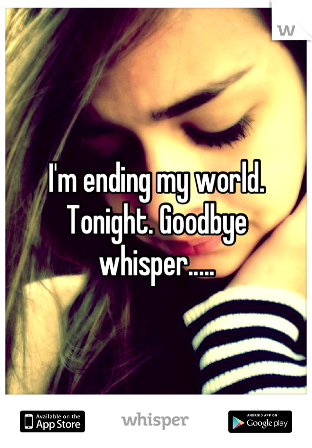 I'm ending my world. Tonight. Goodbye whisper.....