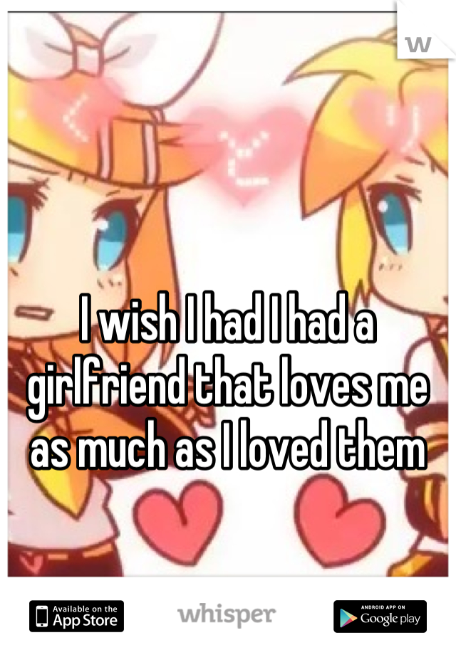 I wish I had I had a girlfriend that loves me as much as I loved them