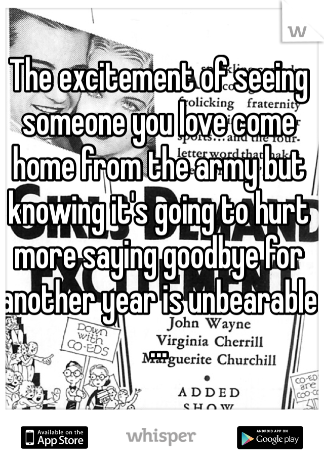 The excitement of seeing someone you love come home from the army but knowing it's going to hurt more saying goodbye for another year is unbearable ...