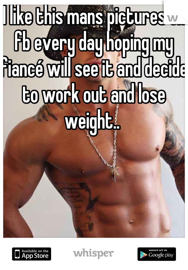 I like this mans pictures on fb every day hoping my fiancé will see it and decide to work out and lose weight..