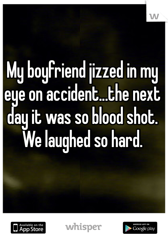My boyfriend jizzed in my eye on accident...the next day it was so blood shot. We laughed so hard.