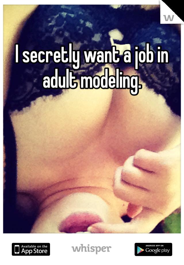 I secretly want a job in adult modeling.