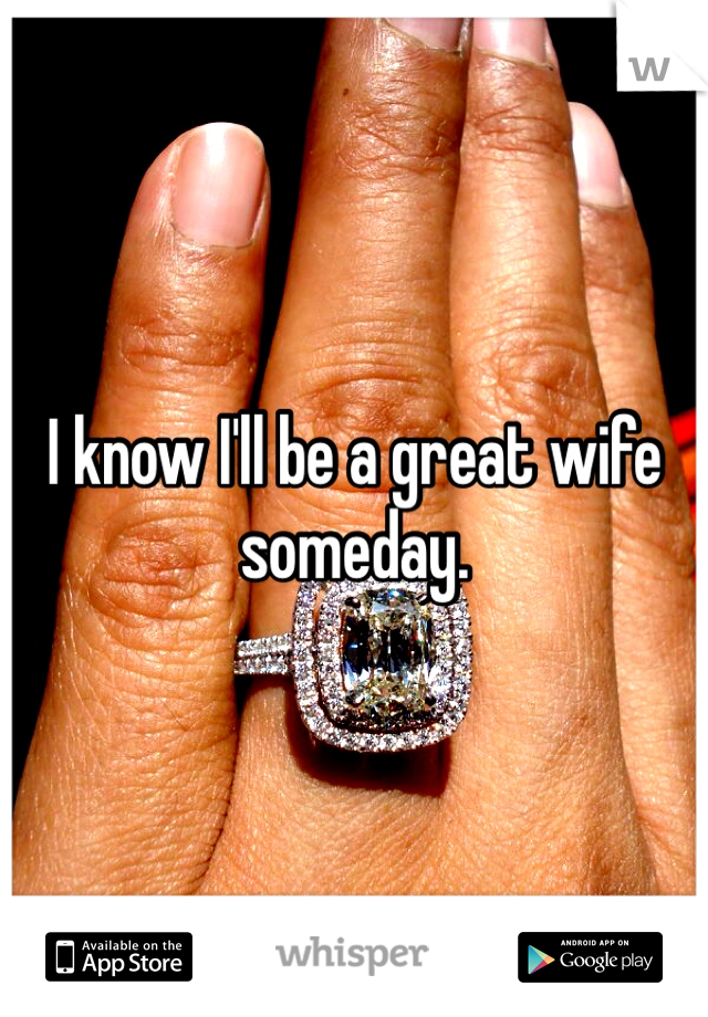 I know I'll be a great wife someday.