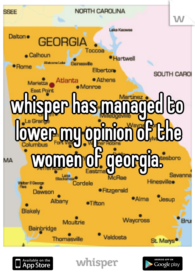 whisper has managed to lower my opinion of the women of georgia.