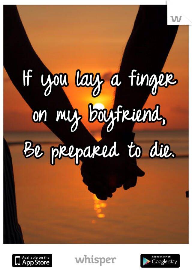 If you lay a finger  on my boyfriend, Be prepared to die.