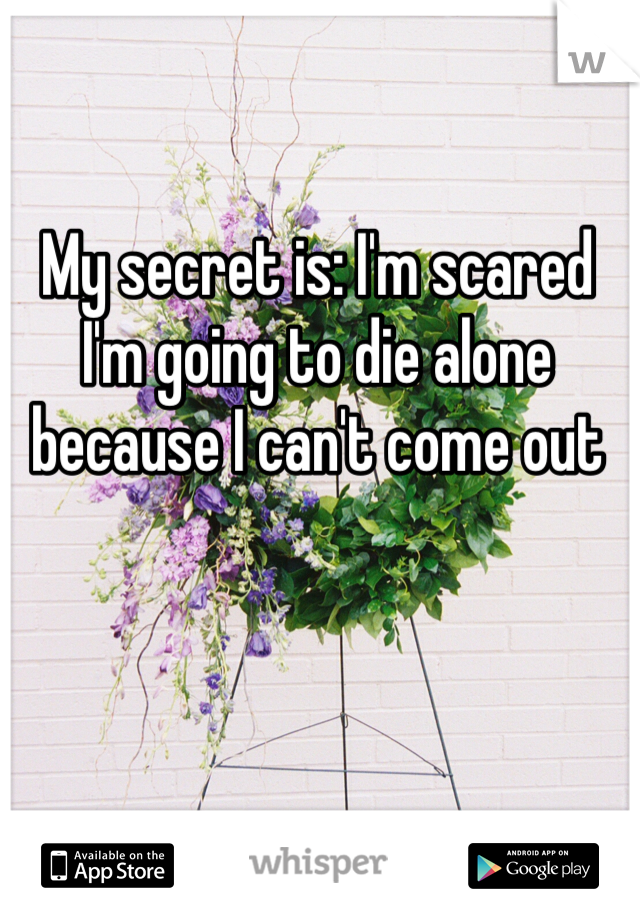My secret is: I'm scared I'm going to die alone because I can't come out