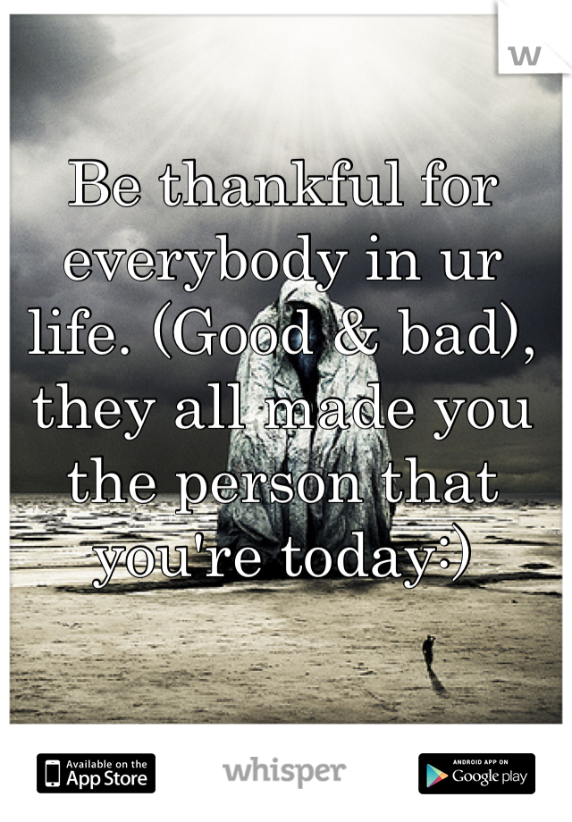 Be thankful for everybody in ur life. (Good & bad), they all made you the person that you're today:)