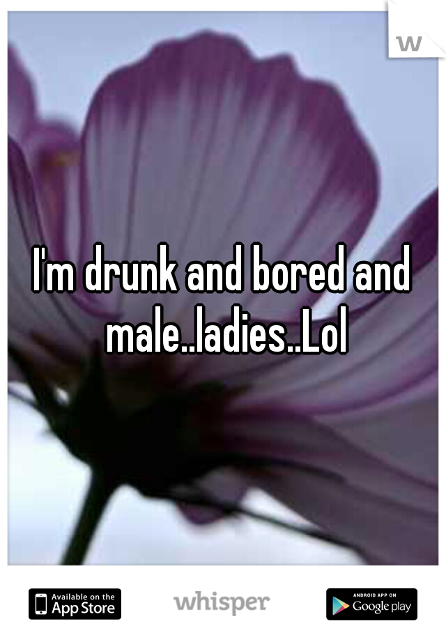 I'm drunk and bored and male..ladies..Lol