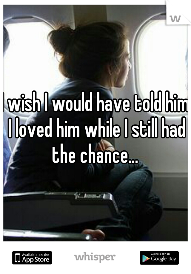 I wish I would have told him I loved him while I still had the chance...