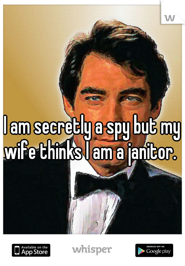 I am secretly a spy but my wife thinks I am a janitor.