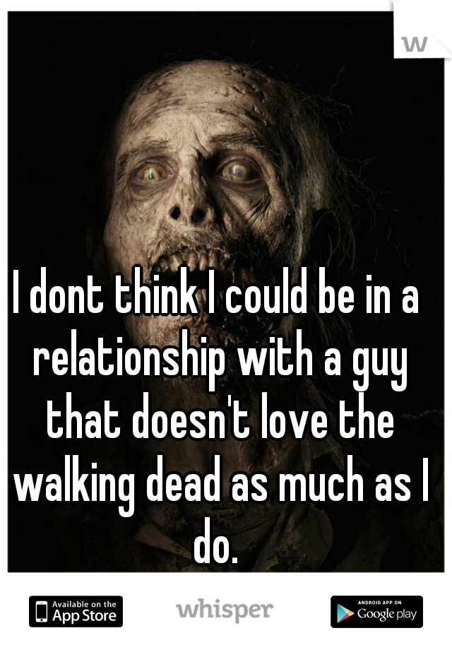 I dont think I could be in a relationship with a guy that doesn't love the walking dead as much as I do.