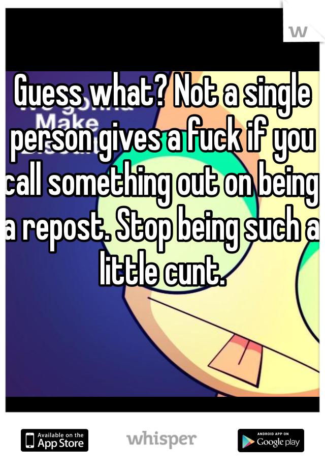 Guess what? Not a single person gives a fuck if you call something out on being a repost. Stop being such a little cunt.