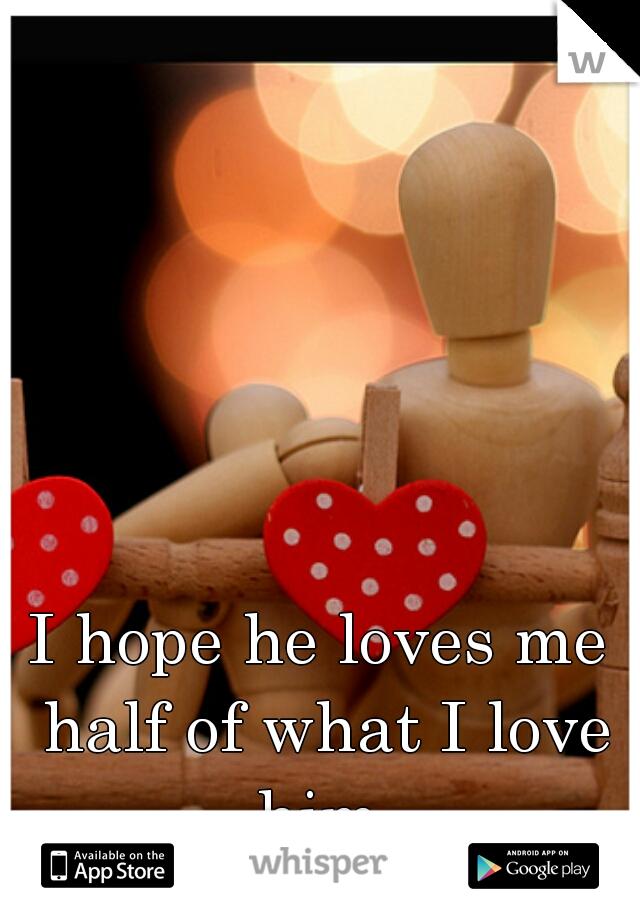 I hope he loves me half of what I love him