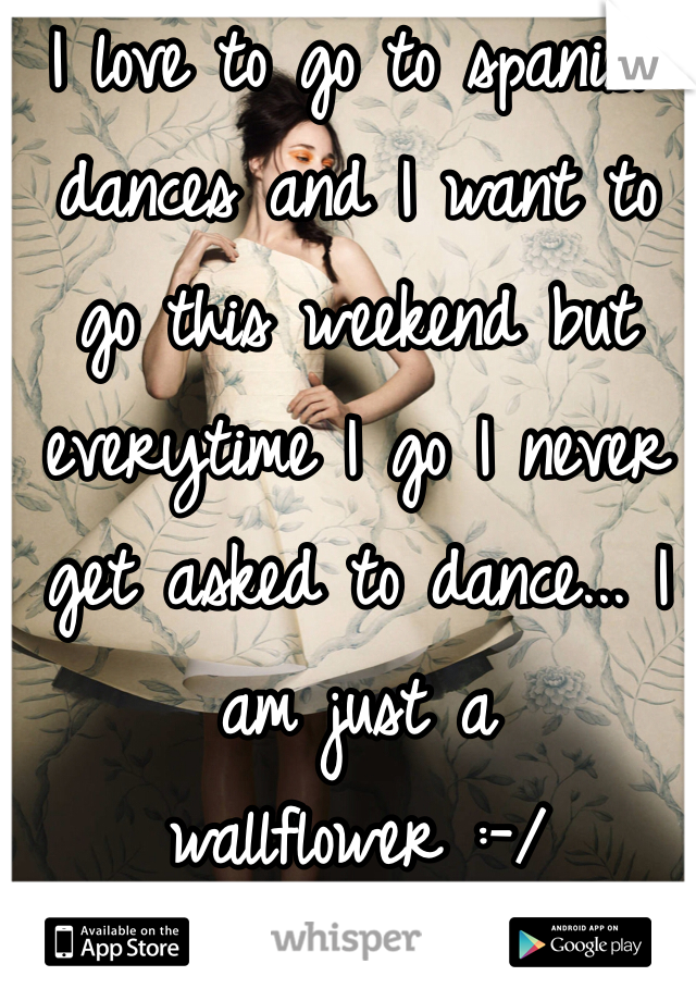 I love to go to spanish dances and I want to go this weekend but everytime I go I never get asked to dance... I am just a wallflower :-/