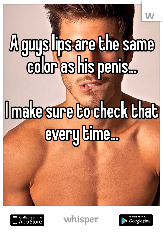 A guys lips are the same color as his penis...  I make sure to check that every time...