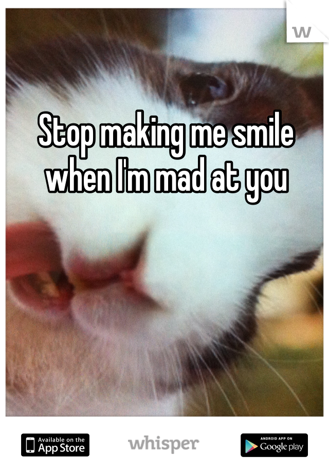 Stop making me smile when I'm mad at you