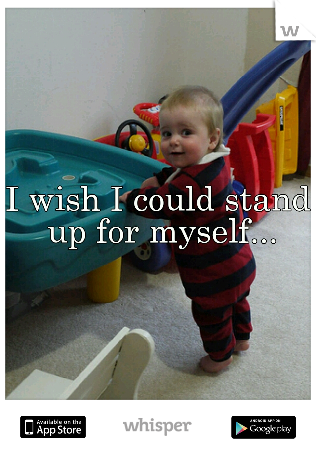 I wish I could stand up for myself...