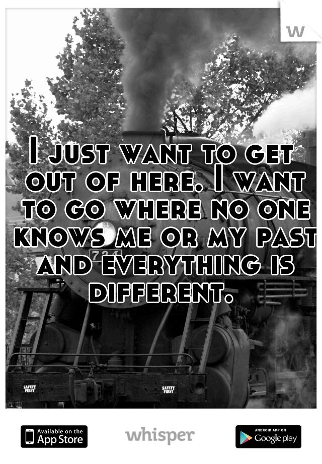 I just want to get out of here. I want to go where no one knows me or my past and everything is different.
