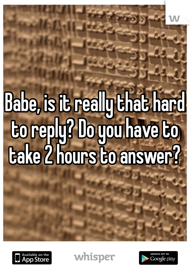 Babe, is it really that hard to reply? Do you have to take 2 hours to answer?
