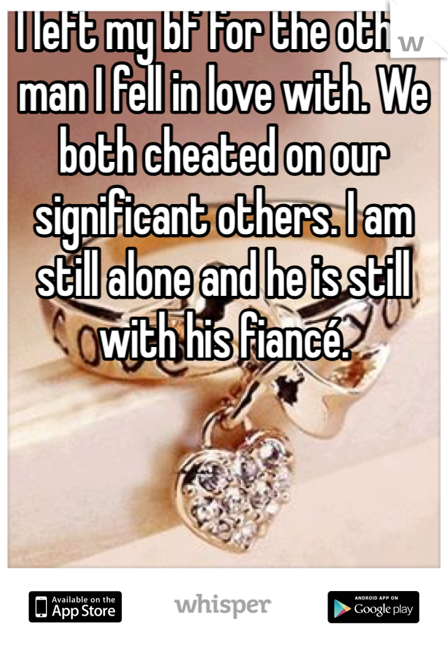 I left my bf for the other man I fell in love with. We both cheated on our significant others. I am still alone and he is still with his fiancé.
