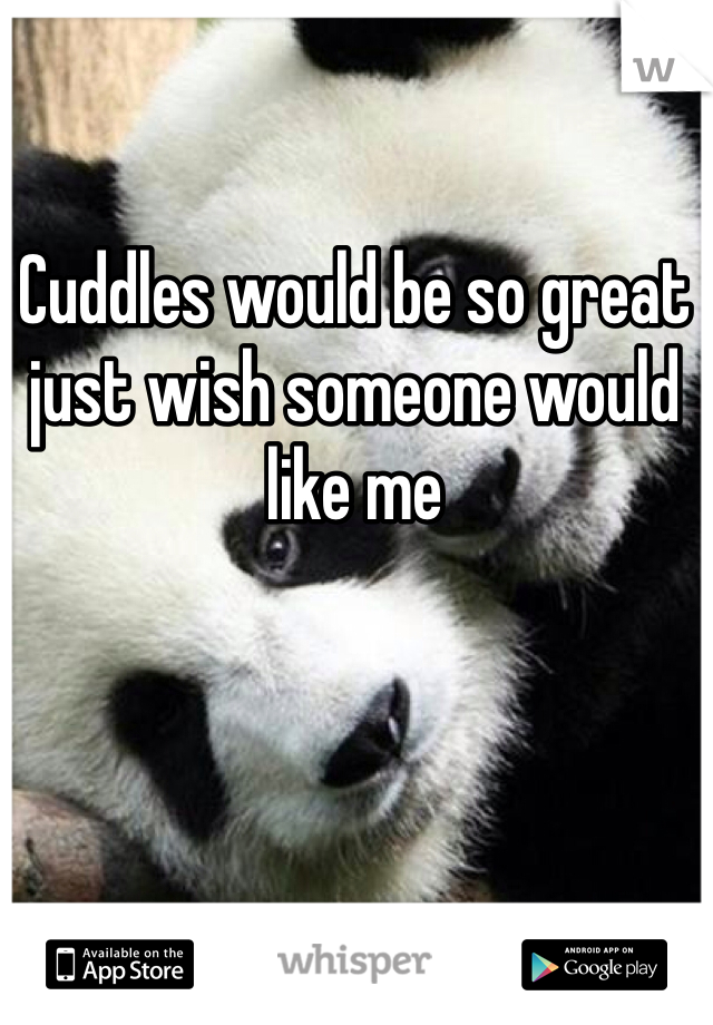 Cuddles would be so great just wish someone would like me