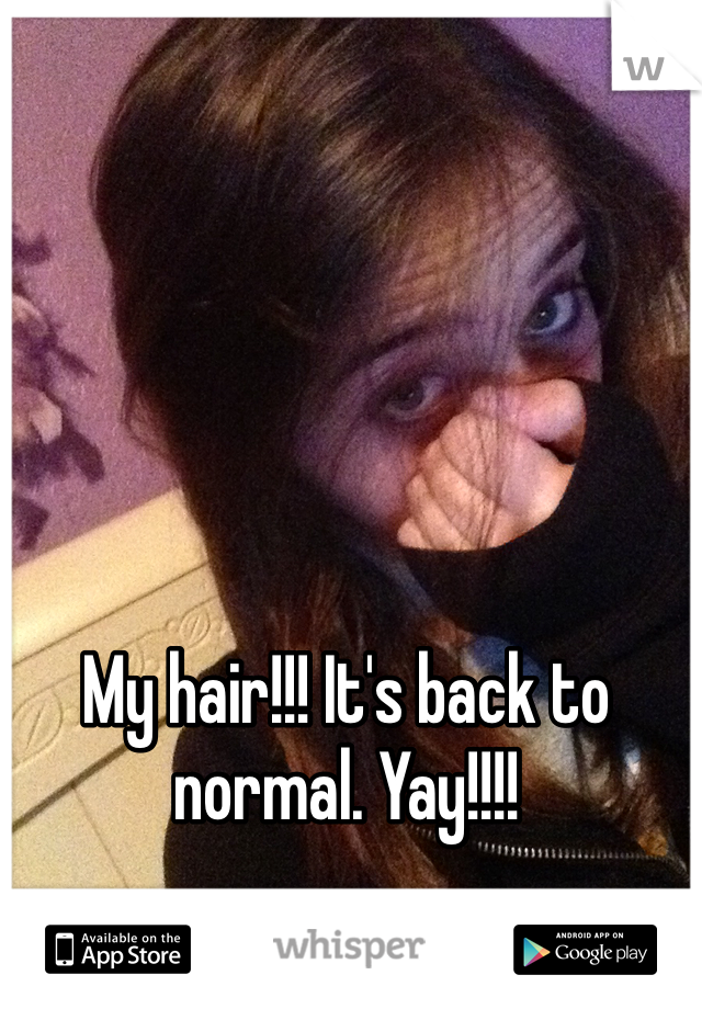 My hair!!! It's back to normal. Yay!!!!