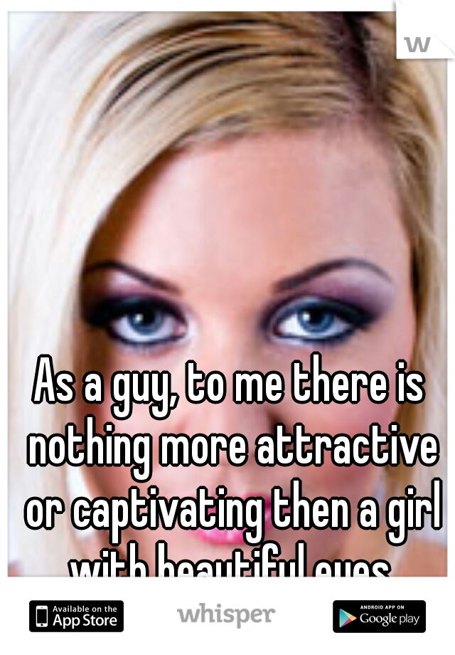 As a guy, to me there is nothing more attractive or captivating then a girl with beautiful eyes.
