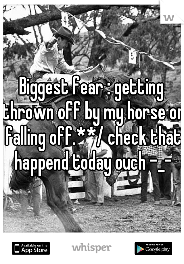 Biggest fear : getting thrown off by my horse or falling off.**/ check that happend today ouch -_-