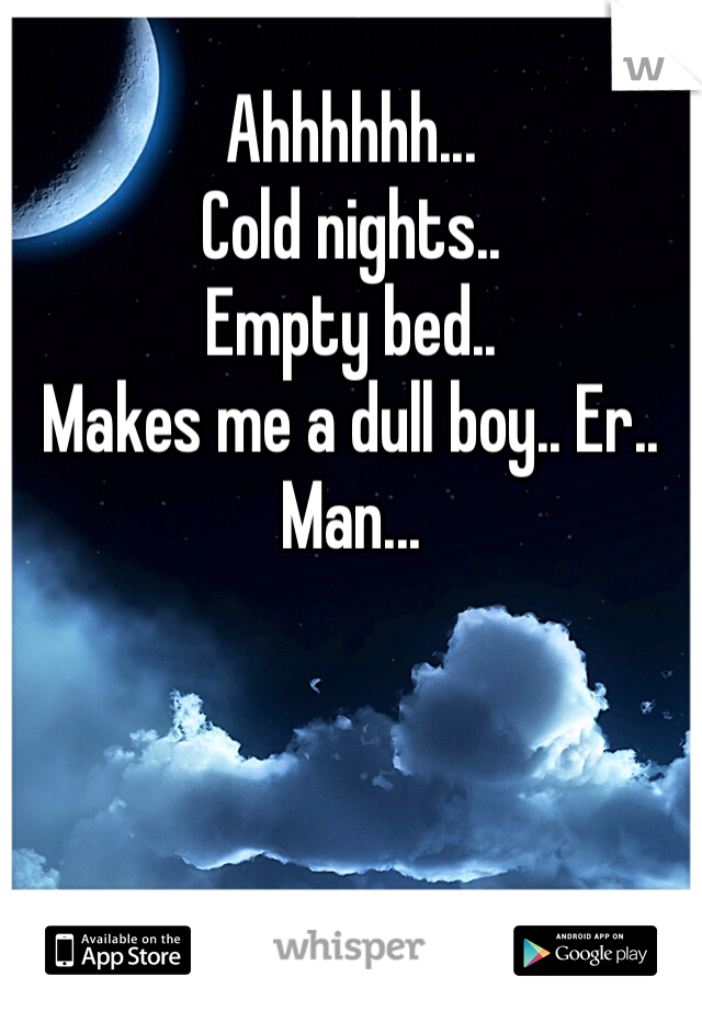 Ahhhhhh... Cold nights.. Empty bed.. Makes me a dull boy.. Er.. Man...