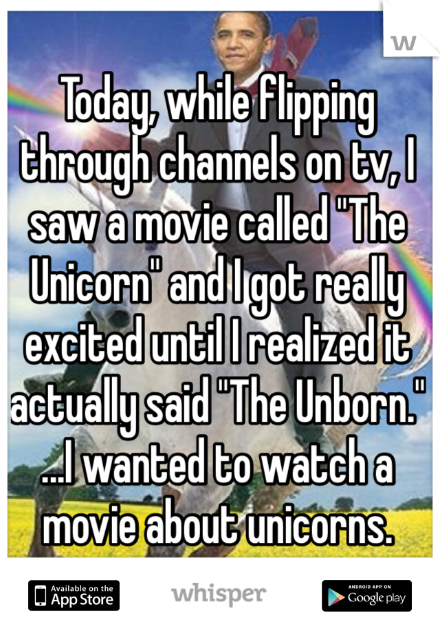 """Today, while flipping through channels on tv, I saw a movie called """"The Unicorn"""" and I got really excited until I realized it actually said """"The Unborn."""" ...I wanted to watch a movie about unicorns."""