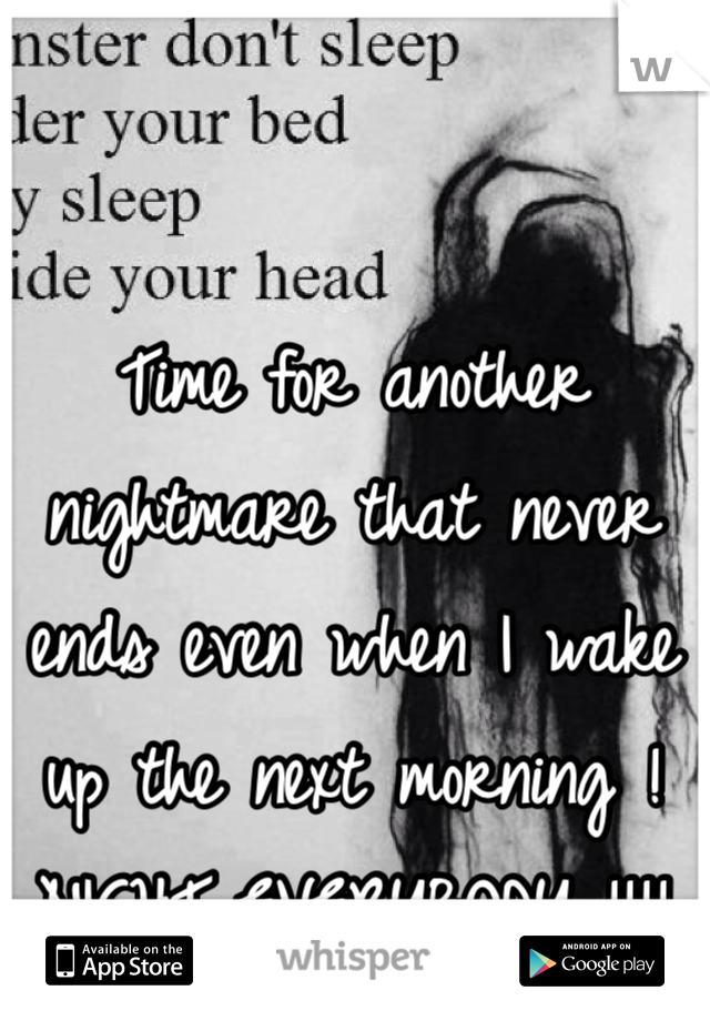 Time for another nightmare that never ends even when I wake up the next morning ! NIGHT EVERYBODY !!!!