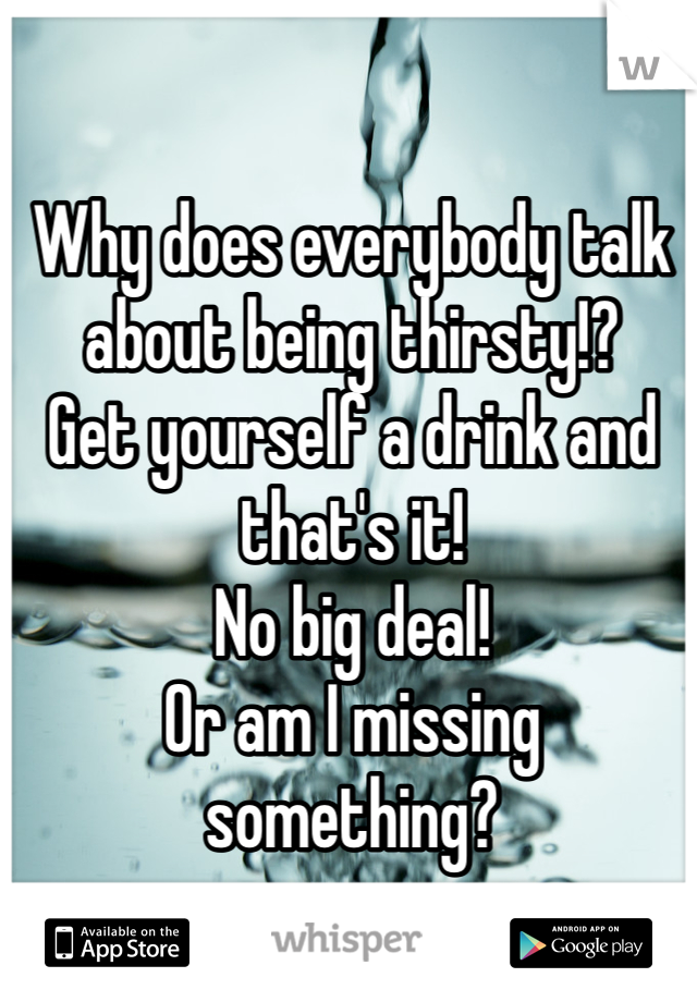 Why does everybody talk about being thirsty!? Get yourself a drink and that's it! No big deal! Or am I missing something?