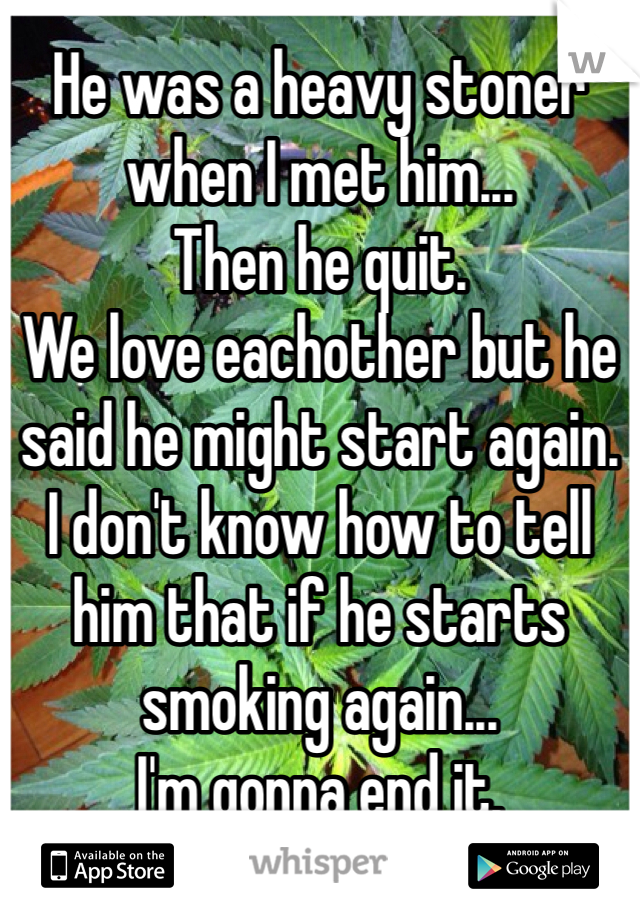 He was a heavy stoner when I met him... Then he quit. We love eachother but he said he might start again. I don't know how to tell him that if he starts smoking again... I'm gonna end it.