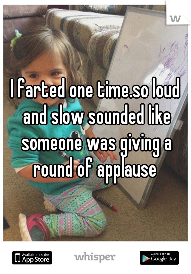 I farted one time.so loud and slow sounded like someone was giving a round of applause