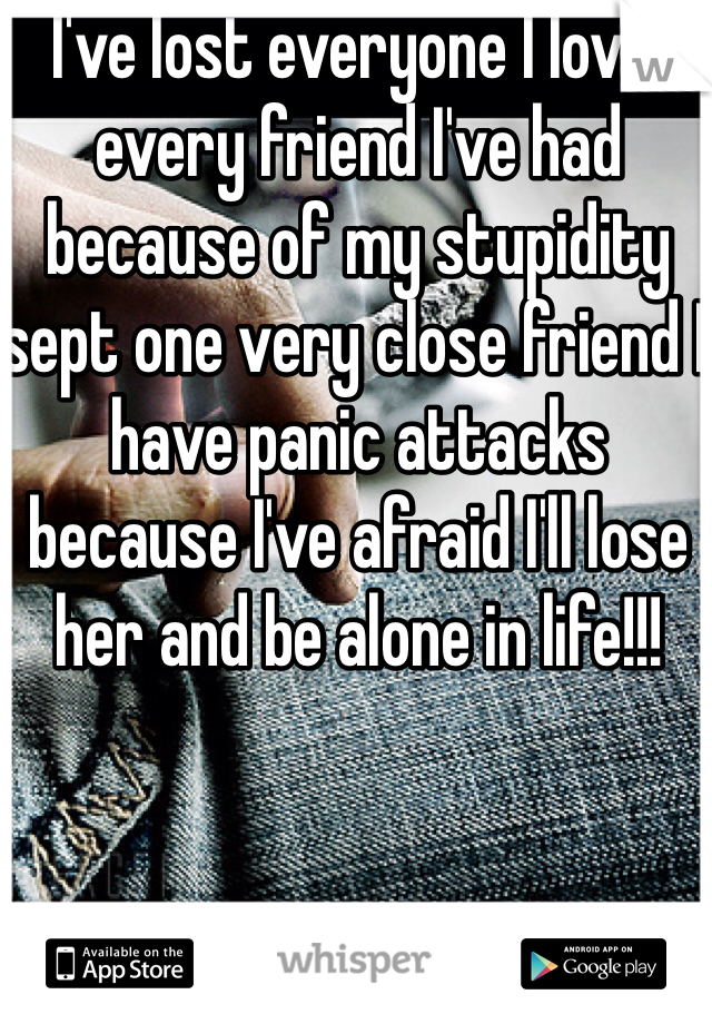 I've lost everyone I love, every friend I've had because of my stupidity sept one very close friend I have panic attacks because I've afraid I'll lose her and be alone in life!!!