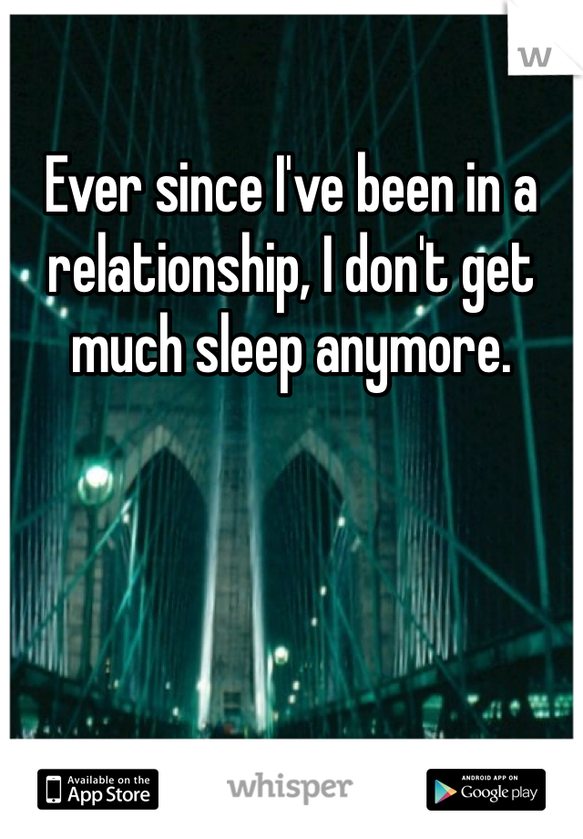 Ever since I've been in a relationship, I don't get much sleep anymore.