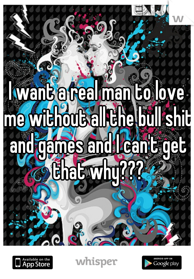 I want a real man to love me without all the bull shit and games and I can't get that why???
