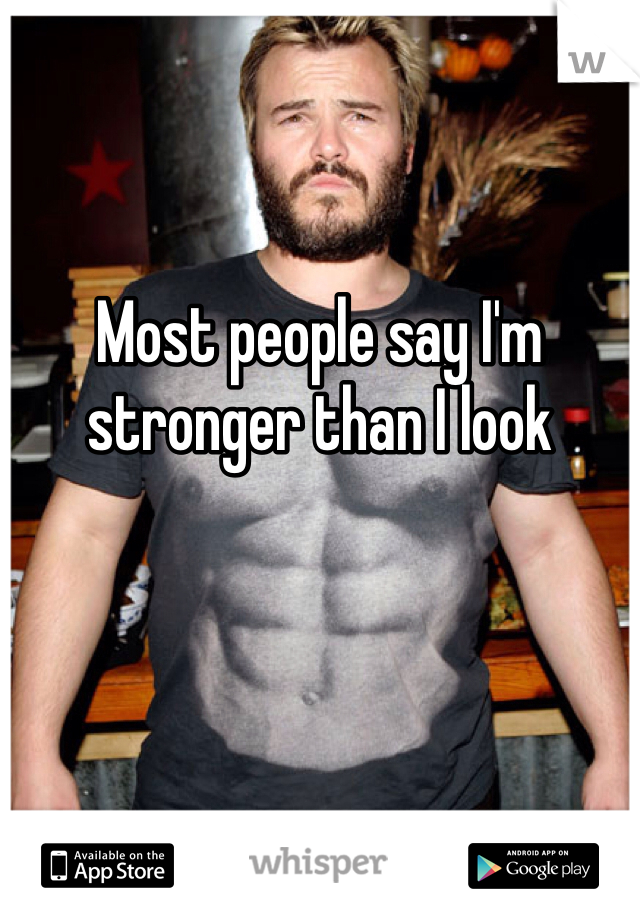 Most people say I'm stronger than I look