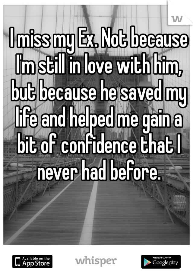 I miss my Ex. Not because I'm still in love with him, but because he saved my life and helped me gain a bit of confidence that I never had before.