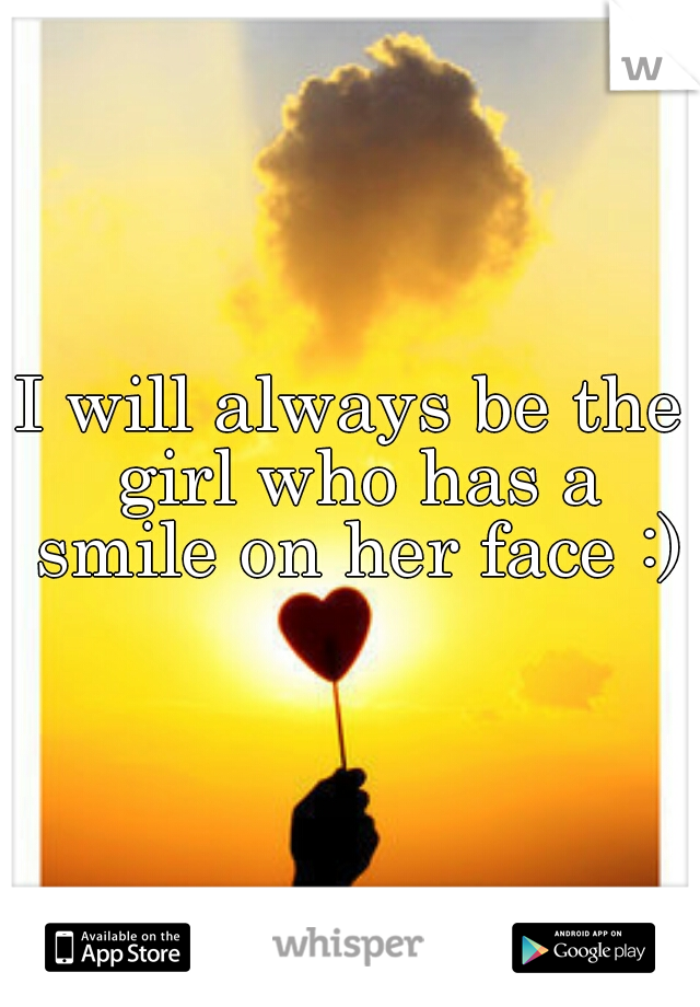 I will always be the girl who has a smile on her face :)