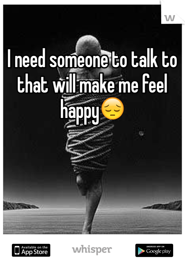 I need someone to talk to that will make me feel happy😔