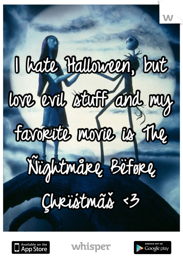 I hate Halloween, but love evil stuff and my favorite movie is Thę Ñïghtmårę Bëførę Çhrïśtmãš <3