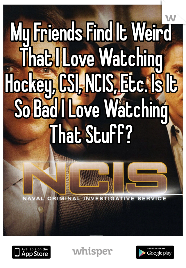 My Friends Find It Weird That I Love Watching Hockey, CSI, NCIS, Etc. Is It So Bad I Love Watching That Stuff?
