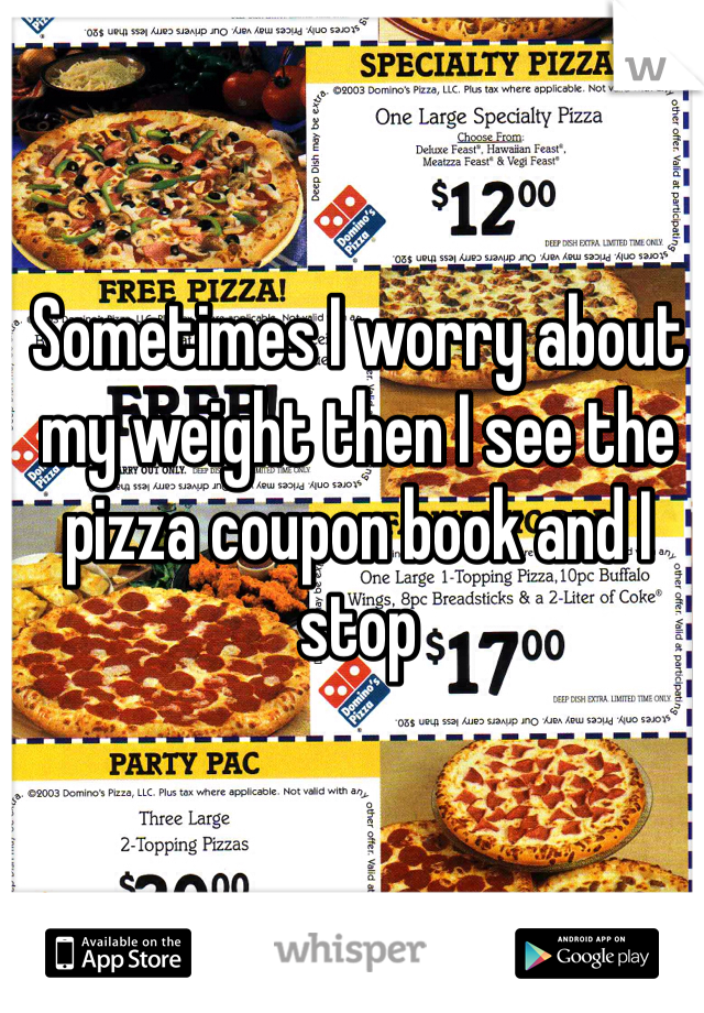 Sometimes I worry about my weight then I see the pizza coupon book and I stop