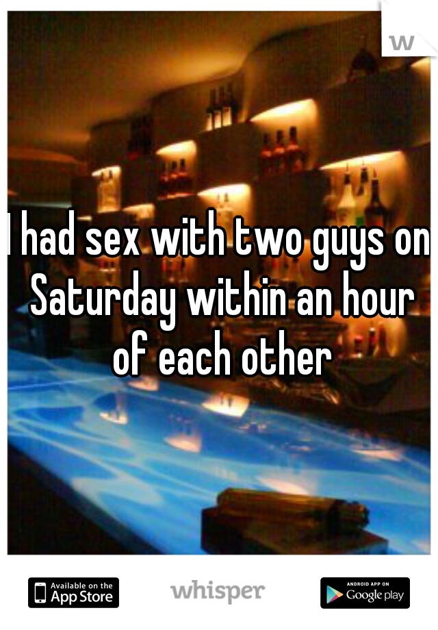 I had sex with two guys on Saturday within an hour of each other