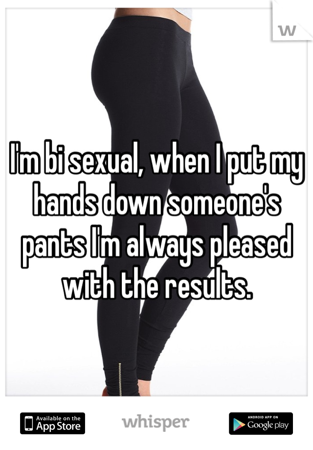 I'm bi sexual, when I put my hands down someone's pants I'm always pleased with the results.