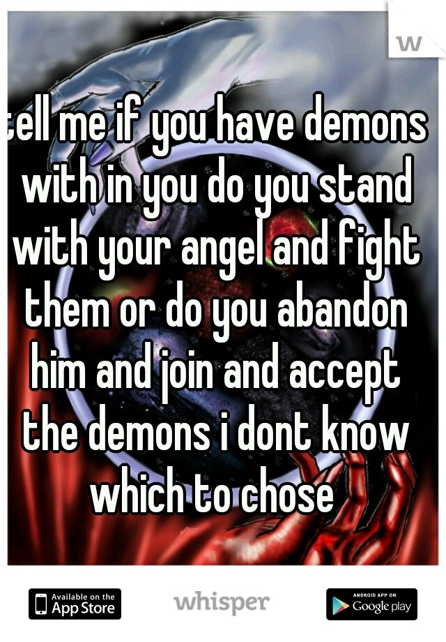 tell me if you have demons with in you do you stand with your angel and fight them or do you abandon him and join and accept the demons i dont know which to chose