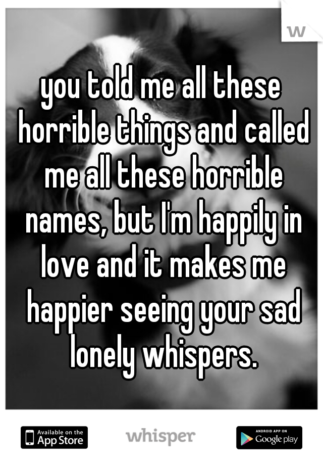 you told me all these horrible things and called me all these horrible names, but I'm happily in love and it makes me happier seeing your sad lonely whispers.