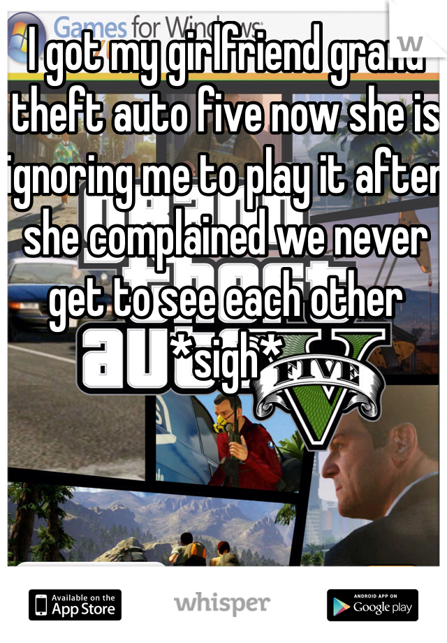 I got my girlfriend grand theft auto five now she is ignoring me to play it after she complained we never get to see each other *sigh*